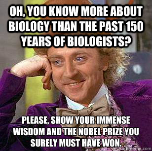 Oh, you know more about biology than the past 150 years of biologists? Please, show your immense wisdom and the nobel prize you surely must have won. - Oh, you know more about biology than the past 150 years of biologists? Please, show your immense wisdom and the nobel prize you surely must have won.  Condescending Wonka