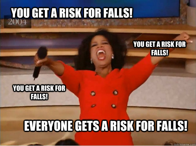 You get a risk for falls! EVERYONE GETS A risk for falls! you get a risk for falls! you get a risk for falls! - You get a risk for falls! EVERYONE GETS A risk for falls! you get a risk for falls! you get a risk for falls!  oprah you get a car