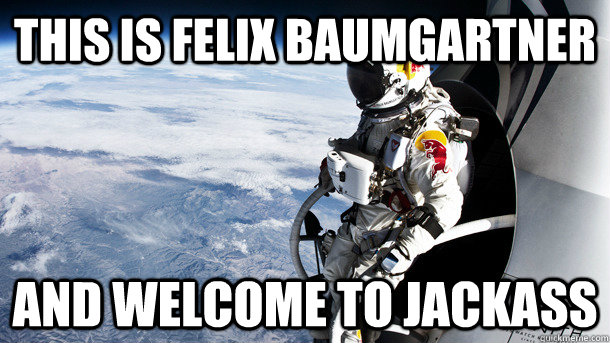 This is Felix Baumgartner and welcome to jackass - This is Felix Baumgartner and welcome to jackass  Misc