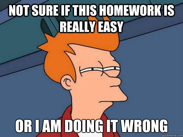 Not sure if this homework is really easy or i am doing it wrong - Not sure if this homework is really easy or i am doing it wrong  Not sure Fry
