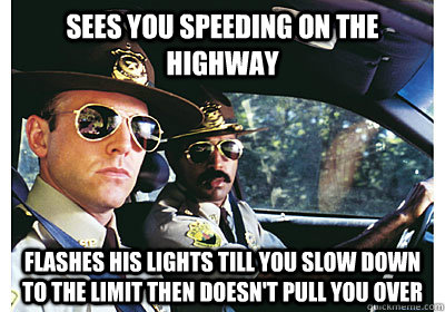 Sees you speeding on the highway flashes his lights till you slow down to the limit then doesn't pull you over  - Sees you speeding on the highway flashes his lights till you slow down to the limit then doesn't pull you over   Good Guy Cop