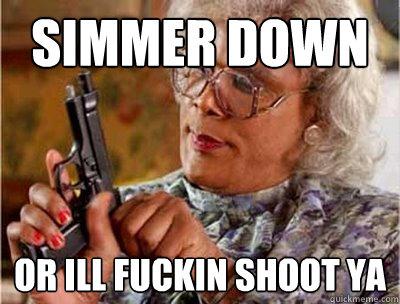 simmer down or ill fuckin shoot ya