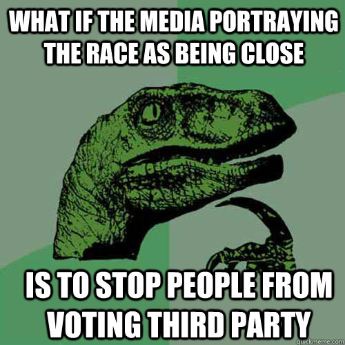 what if the media portraying the race as being close  is to stop people from voting third party - what if the media portraying the race as being close  is to stop people from voting third party  Misc