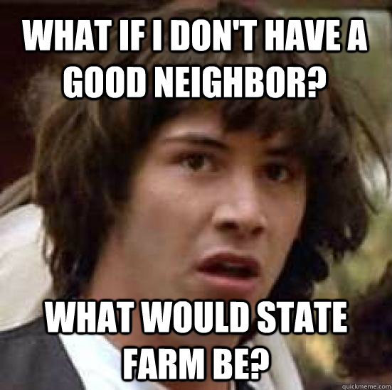 6f38492550d093dd3bbdc7b7ce80101d019a6bf9f845cdf58f08cda5fbca4c63 what if i don't have a good neighbor? what would state farm be,Like A Good Neighbor Statefarm Is There Meme