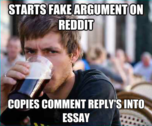 starts fake argument on reddit copies comment reply's into essay - starts fake argument on reddit copies comment reply's into essay  Lazy College Senior