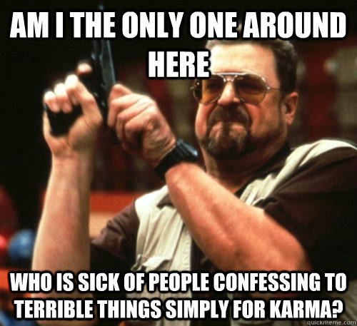 Am i the only one around here who is sick of people confessing to terrible things simply for karma? - Am i the only one around here who is sick of people confessing to terrible things simply for karma?  Am I The Only One Around Here