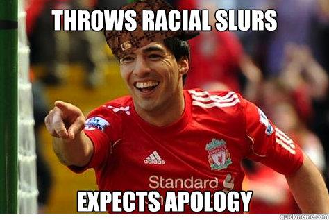 throws racial slurs expects apology  Scumbag Suarez