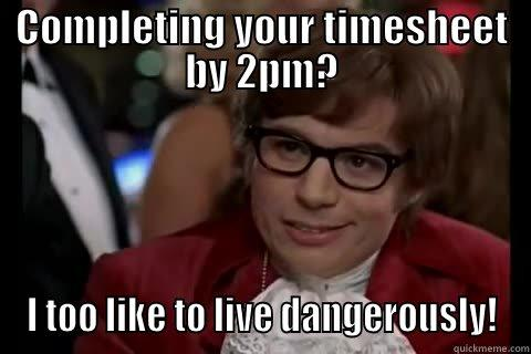 COMPLETING YOUR TIMESHEET BY 2PM? I TOO LIKE TO LIVE DANGEROUSLY! Dangerously - Austin Powers