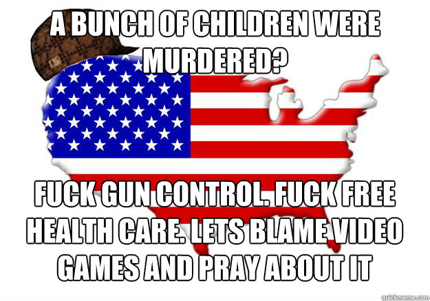 A bunch of children were murdered? Fuck Gun control. Fuck free health care. Lets blame video games and pray about it - A bunch of children were murdered? Fuck Gun control. Fuck free health care. Lets blame video games and pray about it  Scumbag america