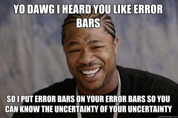 YO DAWG I HEARd you like error bars so I put error bars on your error bars so you can know the uncertainty of your uncertainty - YO DAWG I HEARd you like error bars so I put error bars on your error bars so you can know the uncertainty of your uncertainty  Xzibit meme