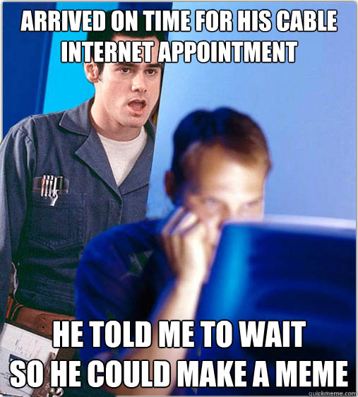 6f43639571fead8e46375692625e596561dd5c5a40e958f56165ddf2698b1739 arrived on time for his cable internet appointment he told me to,Cable Meme