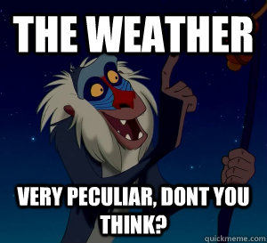 The weather Very Peculiar, Dont you think?