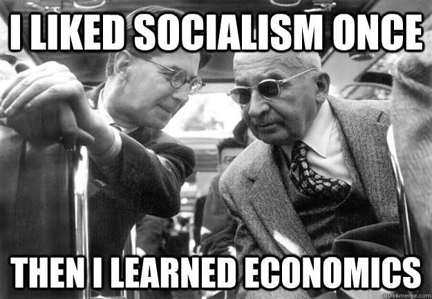 I liked socialism once Then I learned Economics