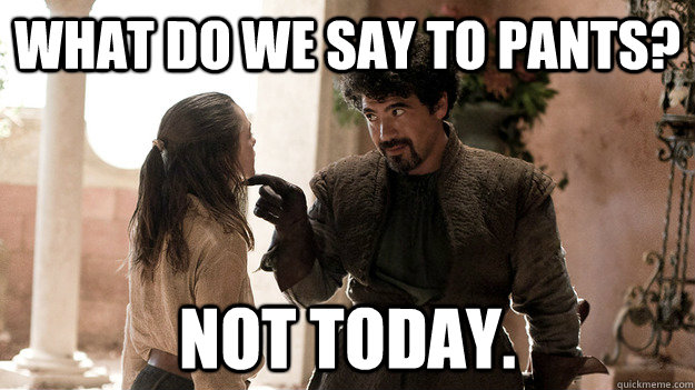 What do we say to pants? Not today.