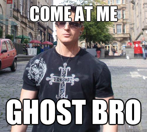 come at me ghost bro - come at me ghost bro  Douchebag Ghost Hunter