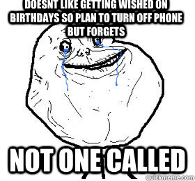 Doesnt like getting wished on birthdays so plan to turn off phone but forgets Not one Called