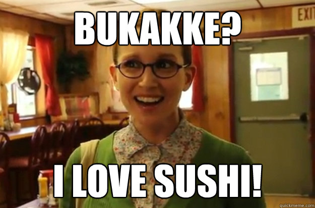 Bukakke? I love sushi! - Bukakke? I love sushi!  Sexually Oblivious Female