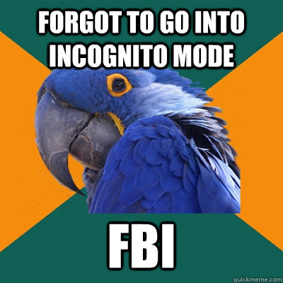 Forgot to go into incognito mode Fbi  - Forgot to go into incognito mode Fbi   Paranoid Parrot