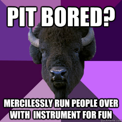 Pit Bored? mercilessly run people over with  instrument for fun