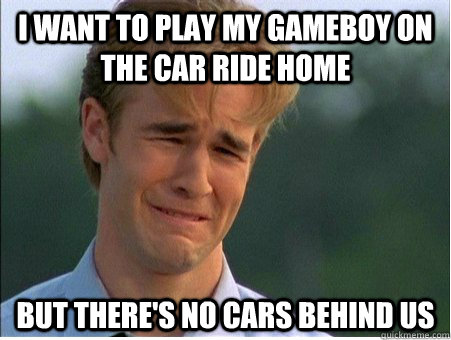 I want to play my gameboy on the car ride home but there's no cars behind us - I want to play my gameboy on the car ride home but there's no cars behind us  1990s Problems