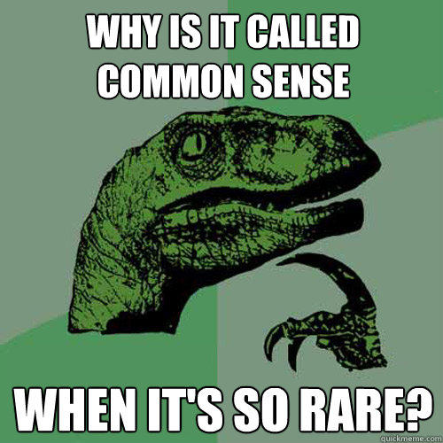 Why is it called common sense When it's so rare? - Why is it called common sense When it's so rare?  Philosoraptor