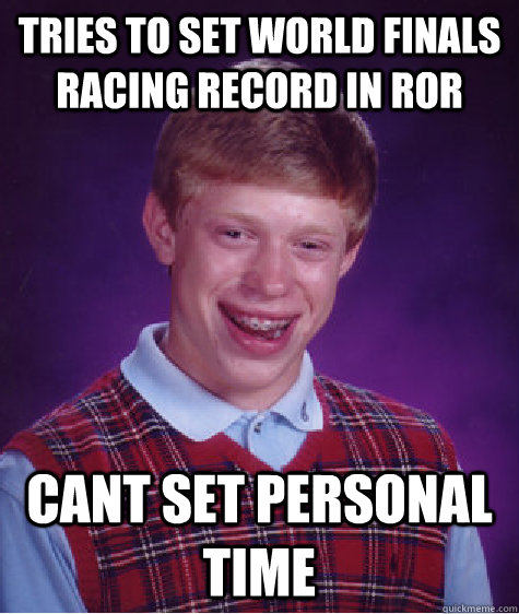 Tries to set world finals racing record in RoR cant set personal time - Tries to set world finals racing record in RoR cant set personal time  Bad Luck Brian