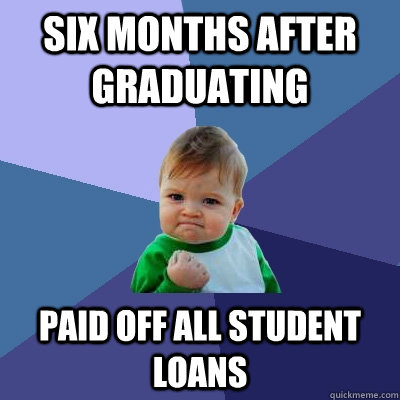 Six months after graduating Paid off all student loans - Six months after graduating Paid off all student loans  Success Kid