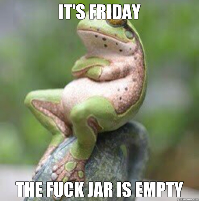 IT'S FRIDAY THE FUCK JAR IS EMPTY