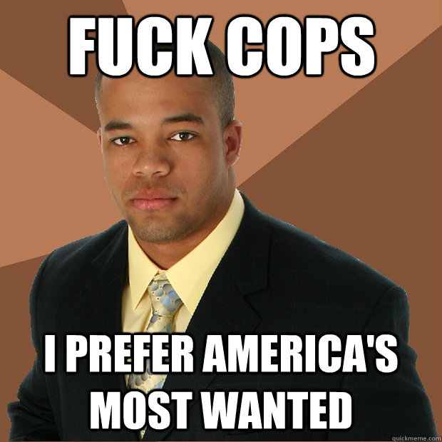Fuck Cops i prefer america's most wanted - Fuck Cops i prefer america's most wanted  Successful Black Man