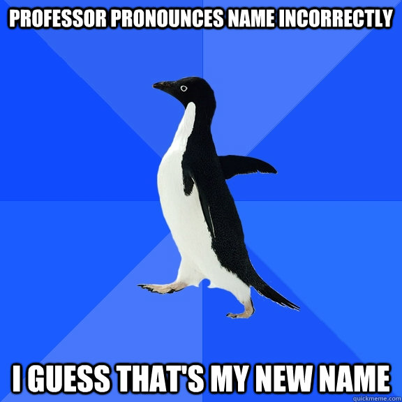 Professor pronounces name incorrectly i guess that's my new name - Professor pronounces name incorrectly i guess that's my new name  Socially Awkward Penguin
