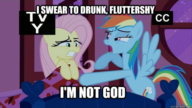 I swear to drunk, fluttershy I'm not god