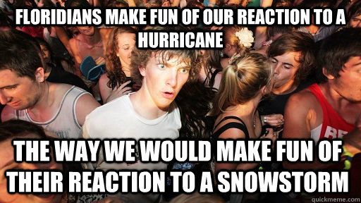 Floridians make fun of our reaction to a hurricane The way we would make fun of their reaction to a snowstorm - Floridians make fun of our reaction to a hurricane The way we would make fun of their reaction to a snowstorm  Sudden Clarity Clarence