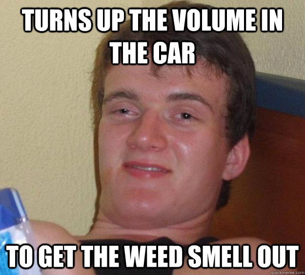 Turns up the volume in the car to get the weed smell out - Turns up the volume in the car to get the weed smell out  10 Guy