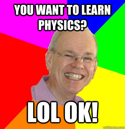 you want to learn physics? lol ok! - you want to learn physics? lol ok!  Troll Physics Professor