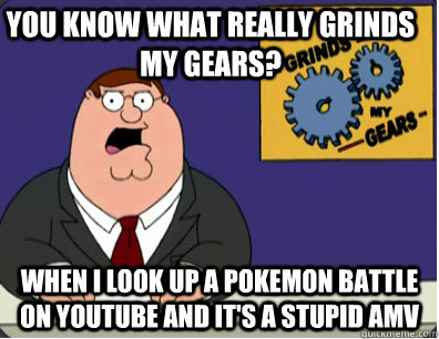 you know what really grinds my gears? when I look up a pokemon battle on youtube and it's a stupid amv  Family Guy Grinds My Gears