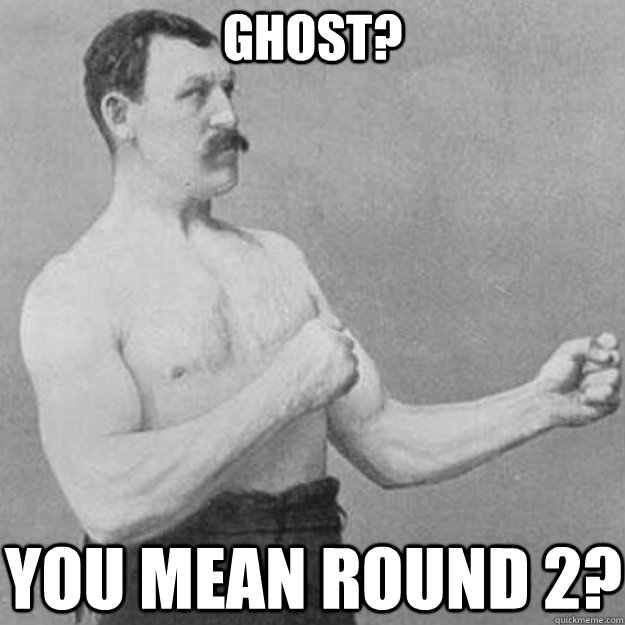 ghost? you mean round 2? - ghost? you mean round 2?  overly manly man