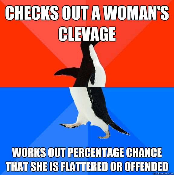 Checks out a woman's clevage Works out percentage chance that she is flattered or offended - Checks out a woman's clevage Works out percentage chance that she is flattered or offended  Socially Awesome Awkward Penguin