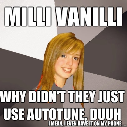 milli vanilli why didn't they just use autotune, duuh i mean, i even have it on my phone - milli vanilli why didn't they just use autotune, duuh i mean, i even have it on my phone  Musically Oblivious 8th Grader
