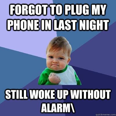 forgot to plug my phone in last night Still woke up without alarm\ - forgot to plug my phone in last night Still woke up without alarm\  Success Kid