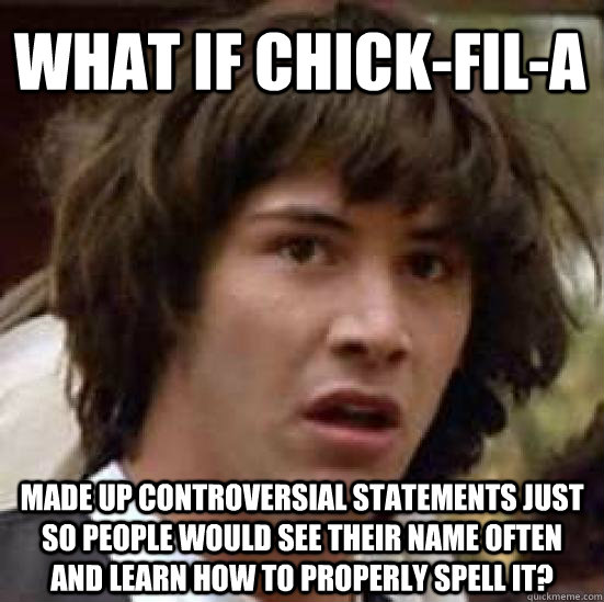 what if chick-fil-a made up controversial statements just so people would see their name often and learn how to properly spell it? - what if chick-fil-a made up controversial statements just so people would see their name often and learn how to properly spell it?  conspiracy keanu