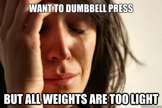 want to dumbbell press  But all weights are too light  - want to dumbbell press  But all weights are too light   First World Problems