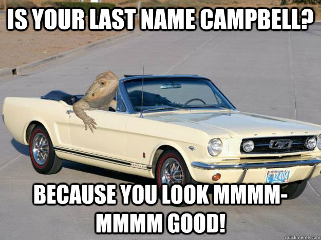 Is your last name Campbell? Because you look mmmm-mmmm good!