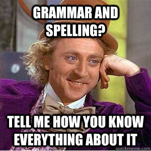 Grammar and spelling? Tell me how you know everything about it  Grammar