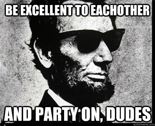 Be excellent to eachother and party on, dudes