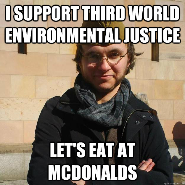 I SUPPORT THIRD WORLD ENVIRONMENTAL JUSTICE LET'S EAT AT MCDONALDS