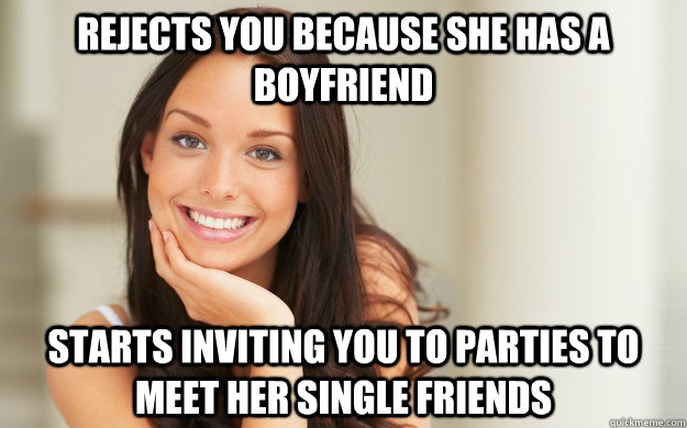 Rejects you because she has a boyfriend starts inviting you to parties to meet her single friends
