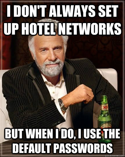 i don't always set up hotel networks but when i do, i use the default passwords