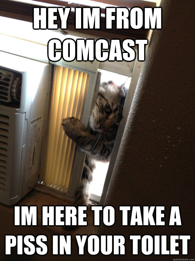 hey im from comcast im here to take a piss in your toilet