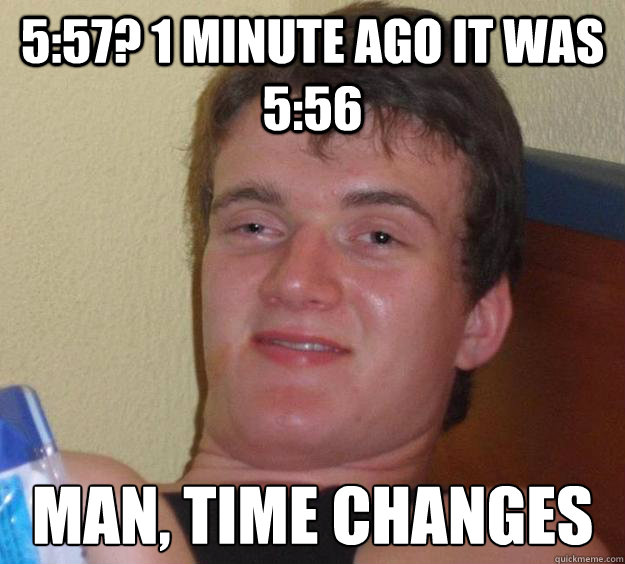 5:57? 1 minute ago it was 5:56 man, Time changes - 5:57? 1 minute ago it was 5:56 man, Time changes  10 Guy