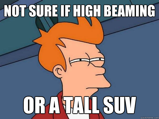 Not sure if high beaming or a tall suv - Not sure if high beaming or a tall suv  Futurama Fry